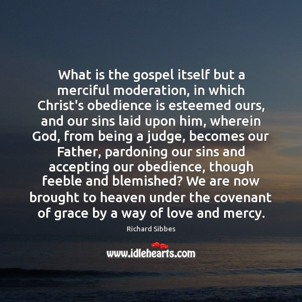 What is the gospel itself but a merciful moderation, in which Christ's Image