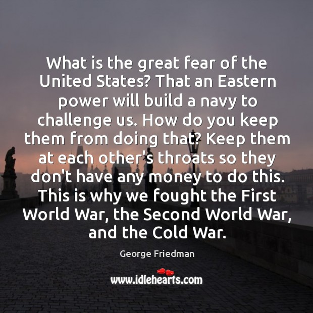 What is the great fear of the United States? That an Eastern George Friedman Picture Quote