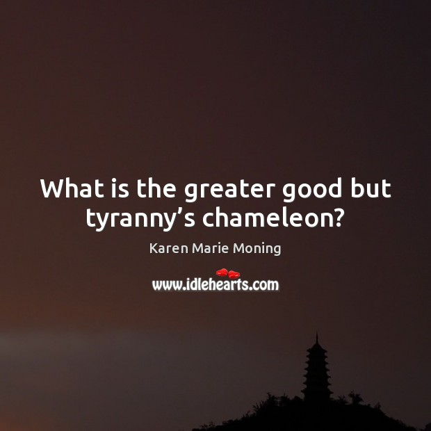 What is the greater good but tyranny's chameleon? Karen Marie Moning Picture Quote