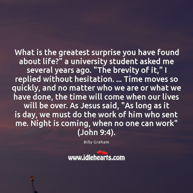"""What is the greatest surprise you have found about life?"""" a university Billy Graham Picture Quote"""