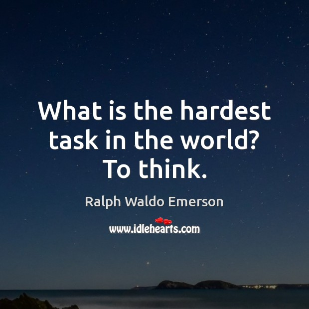 What is the hardest task in the world? To think. Image