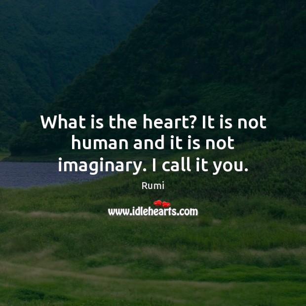 What is the heart? It is not human and it is not imaginary. I call it you. Image