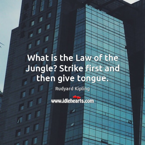 What is the Law of the Jungle? Strike first and then give tongue. Image