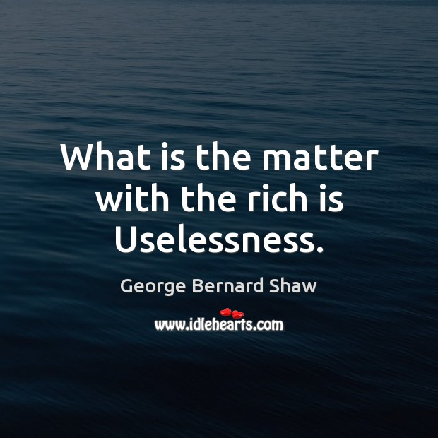Image, What is the matter with the rich is Uselessness.