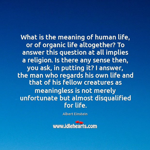 Image, What is the meaning of human life, or of organic life altogether? to answer this question at all implies a religion.
