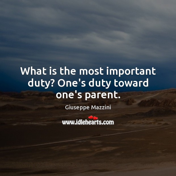What is the most important duty? One's duty toward one's parent. Giuseppe Mazzini Picture Quote