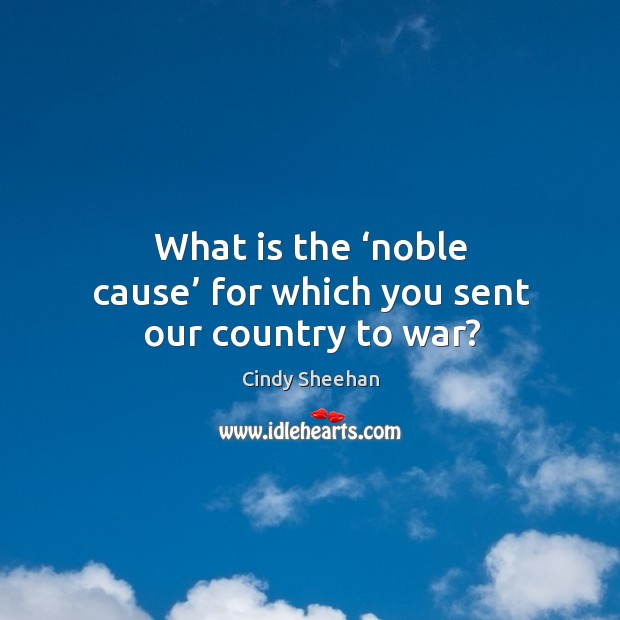 What is the 'noble cause' for which you sent our country to war? Cindy Sheehan Picture Quote