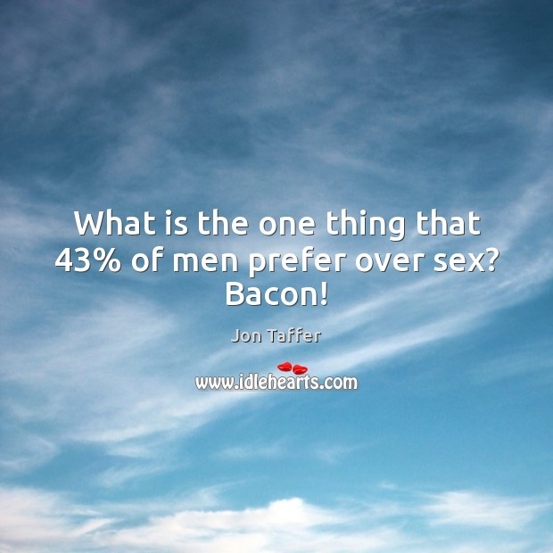 What is the one thing that 43% of men prefer over sex? Bacon! Image