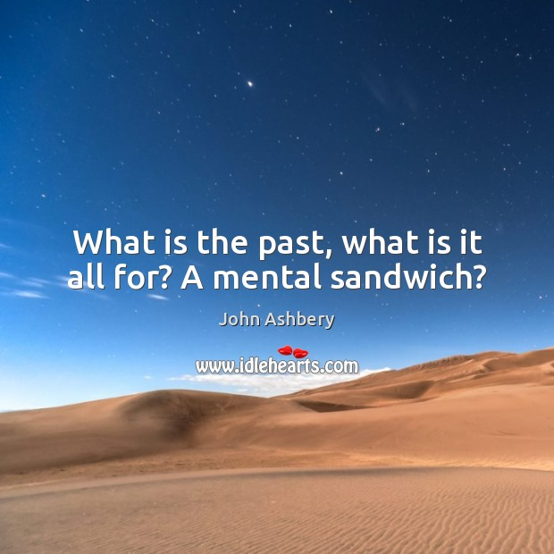 What is the past, what is it all for? A mental sandwich? Image
