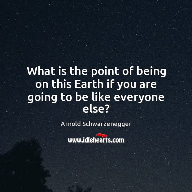 What is the point of being on this Earth if you are going to be like everyone else? Image