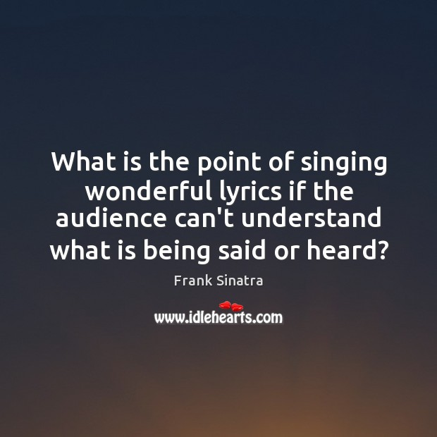 What is the point of singing wonderful lyrics if the audience can't Frank Sinatra Picture Quote
