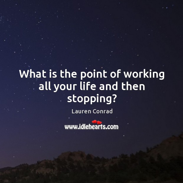 Image, What is the point of working all your life and then stopping?