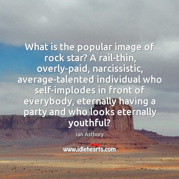 What is the popular image of rock star? A rail-thin, overly