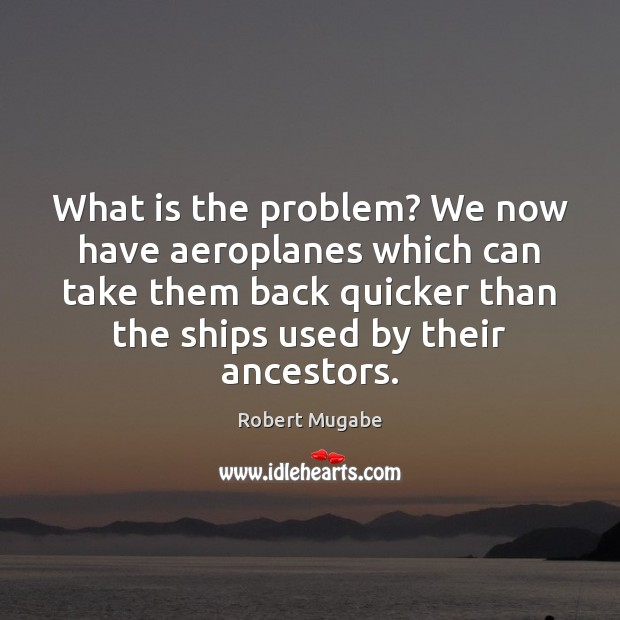 What is the problem? We now have aeroplanes which can take them Robert Mugabe Picture Quote
