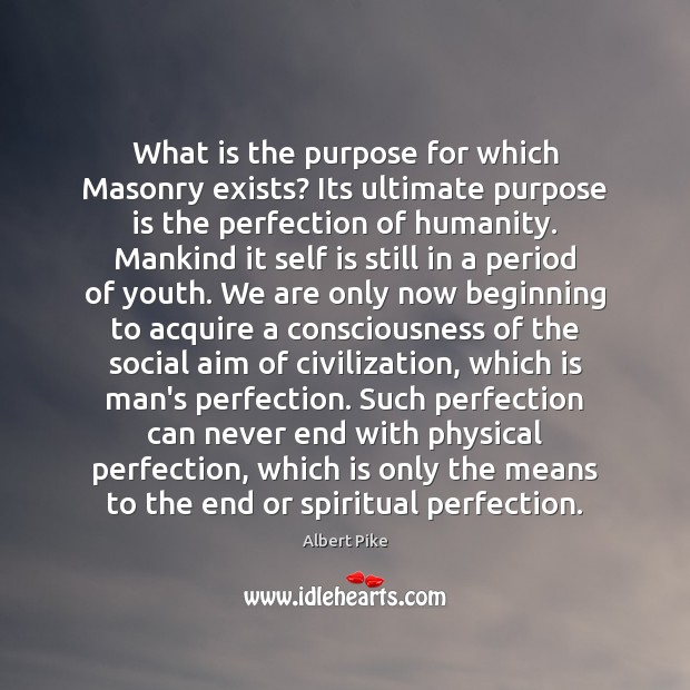 What is the purpose for which Masonry exists? Its ultimate purpose is Albert Pike Picture Quote