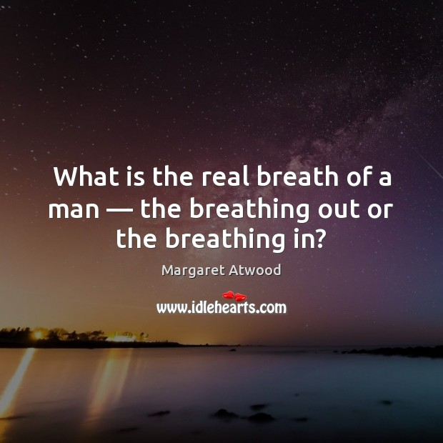 What is the real breath of a man — the breathing out or the breathing in? Margaret Atwood Picture Quote