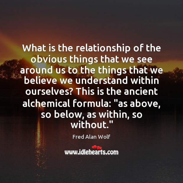 What is the relationship of the obvious things that we see around Fred Alan Wolf Picture Quote