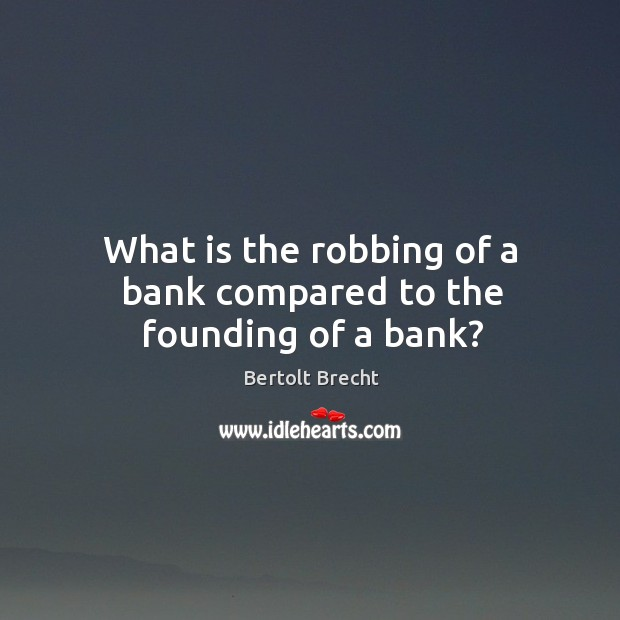 What is the robbing of a bank compared to the founding of a bank? Image