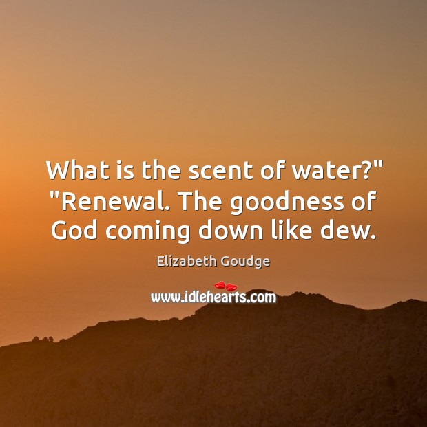 "What is the scent of water?"" ""Renewal. The goodness of God coming down like dew. Elizabeth Goudge Picture Quote"