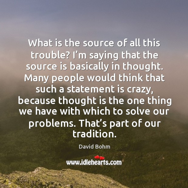 What is the source of all this trouble? I'm saying that the source is basically in thought. Image