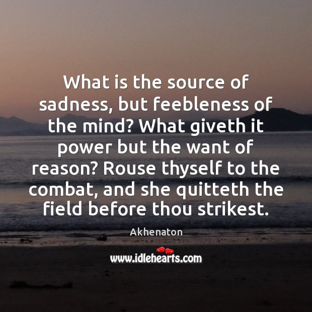Image, What is the source of sadness, but feebleness of the mind? What