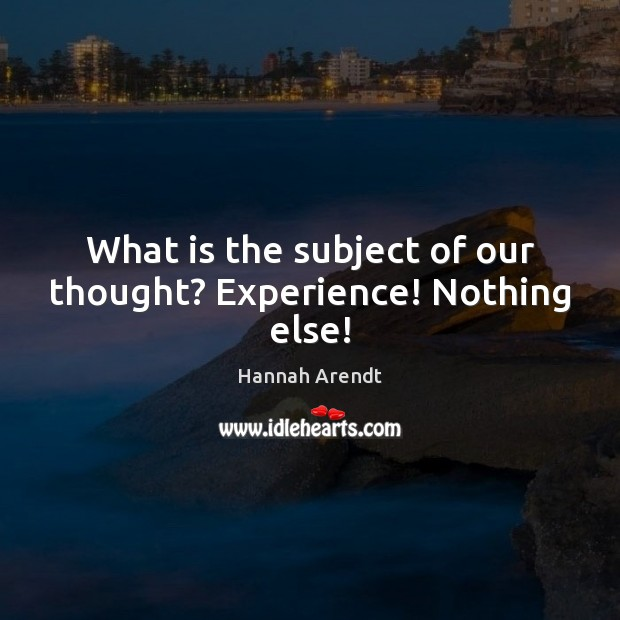 What is the subject of our thought? Experience! Nothing else! Hannah Arendt Picture Quote