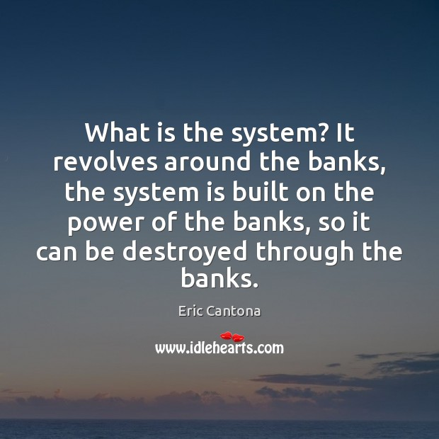What is the system? It revolves around the banks, the system is Eric Cantona Picture Quote