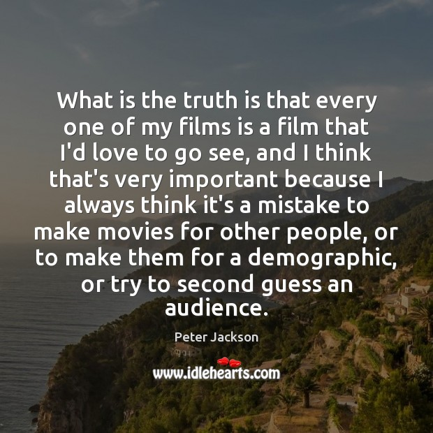 What is the truth is that every one of my films is Peter Jackson Picture Quote