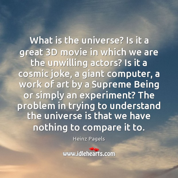 What is the universe? Is it a great 3D movie in which Compare Quotes Image