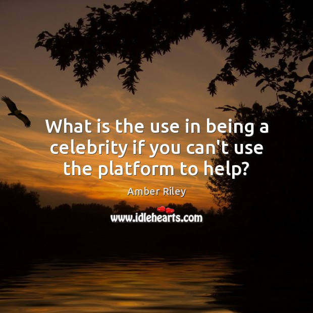 What is the use in being a celebrity if you can't use the platform to help? Image