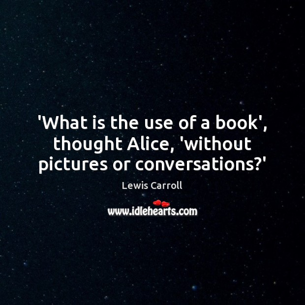 Image, 'What is the use of a book', thought Alice, 'without pictures or conversations?'