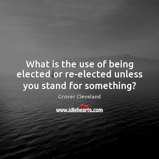 What is the use of being elected or re-elected unless you stand for something? Image
