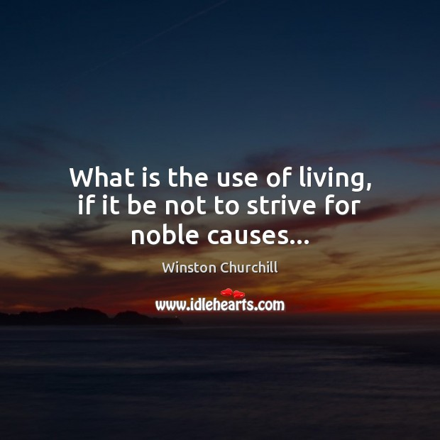 What is the use of living, if it be not to strive for noble causes… Image