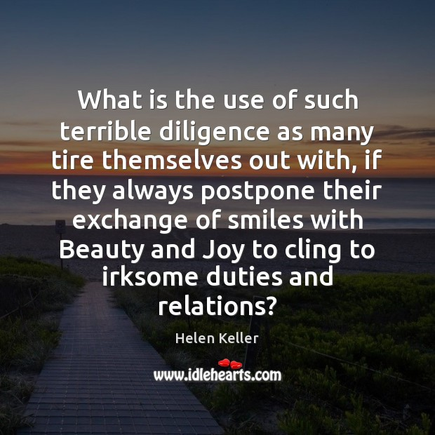 What is the use of such terrible diligence as many tire themselves Helen Keller Picture Quote