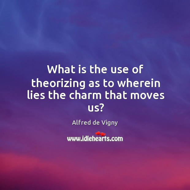 What is the use of theorizing as to wherein lies the charm that moves us? Alfred de Vigny Picture Quote