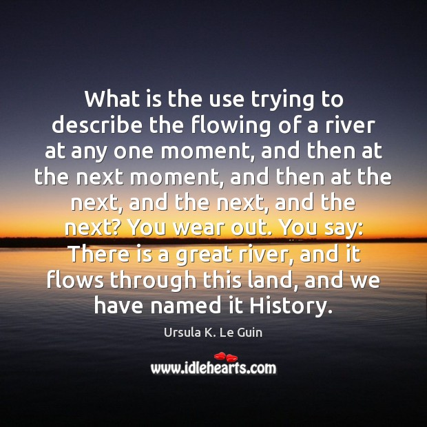 What is the use trying to describe the flowing of a river Ursula K. Le Guin Picture Quote