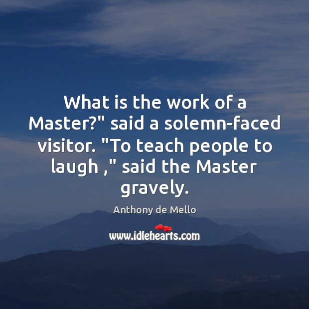 """What is the work of a Master?"""" said a solemn-faced visitor. """"To Anthony de Mello Picture Quote"""