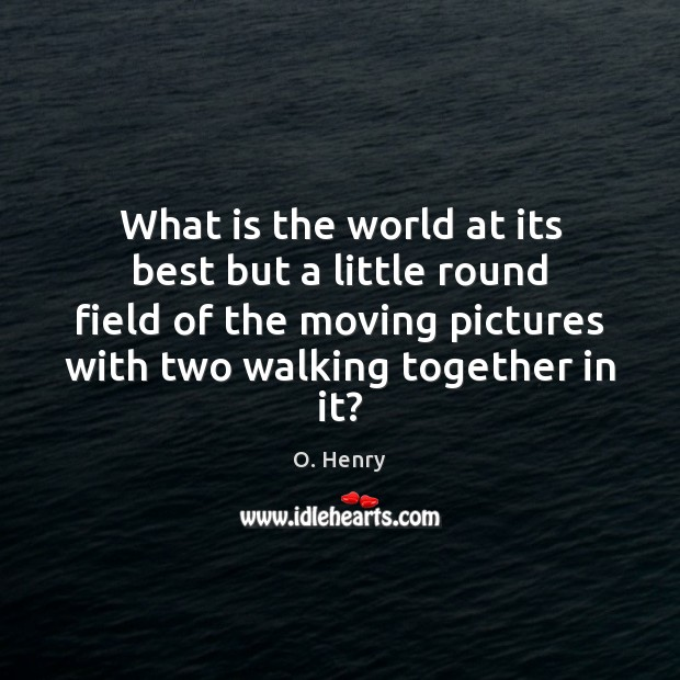 What is the world at its best but a little round field O. Henry Picture Quote