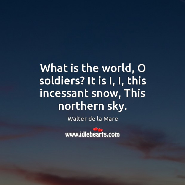 What is the world, O soldiers? It is I, I, this incessant snow, This northern sky. Image