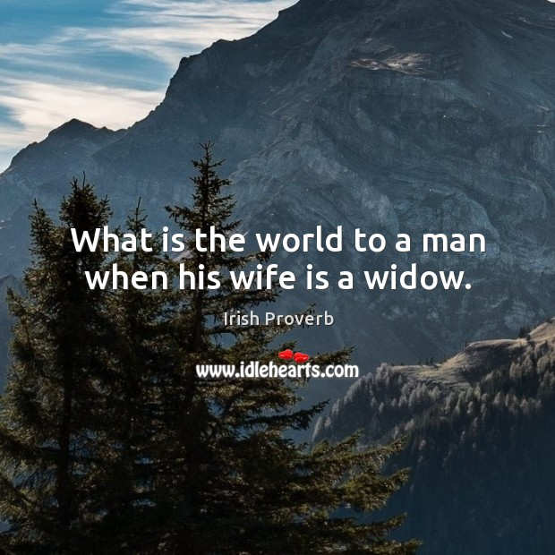 Image, What is the world to a man when his wife is a widow.