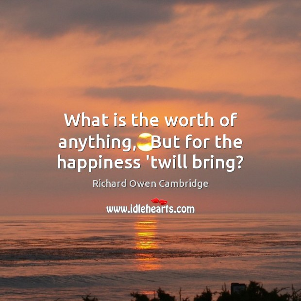 What is the worth of anything,   But for the happiness 'twill bring? Image