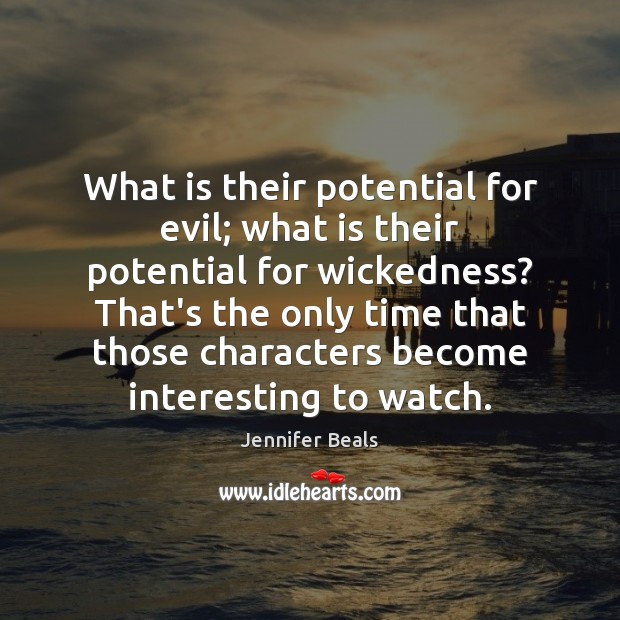 What is their potential for evil; what is their potential for wickedness? Jennifer Beals Picture Quote