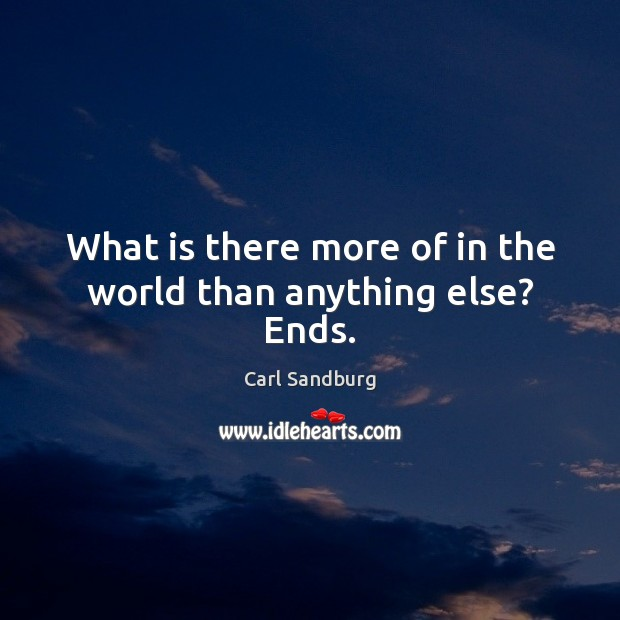 What is there more of in the world than anything else? Ends. Carl Sandburg Picture Quote
