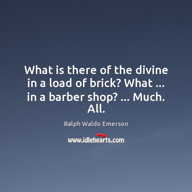Image, What is there of the divine in a load of brick? What … in a barber shop? … Much. All.