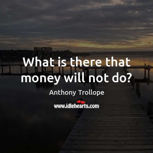 What is there that money will not do? Image