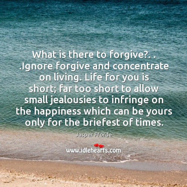Image, What is there to forgive?. . .Ignore forgive and concentrate on living. Life