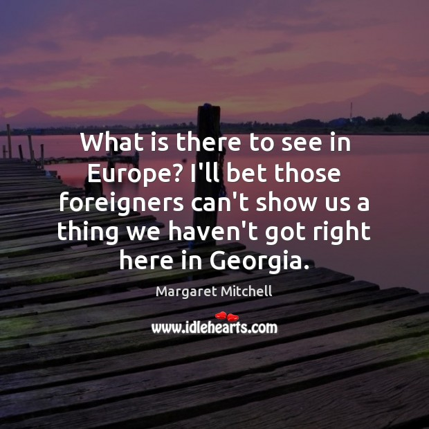 What is there to see in Europe? I'll bet those foreigners can't Margaret Mitchell Picture Quote