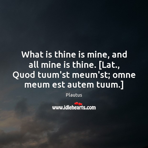 What is thine is mine, and all mine is thine. [Lat., Quod Plautus Picture Quote