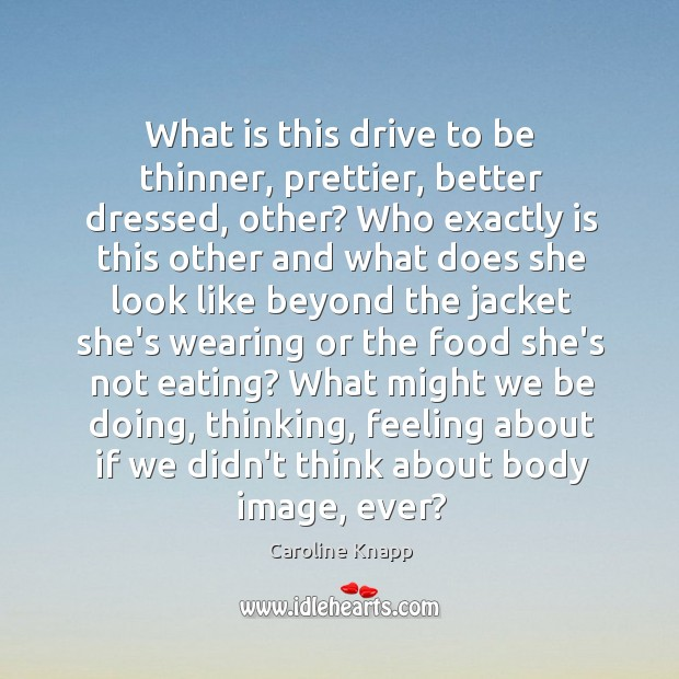 What is this drive to be thinner, prettier, better dressed, other? Who Caroline Knapp Picture Quote