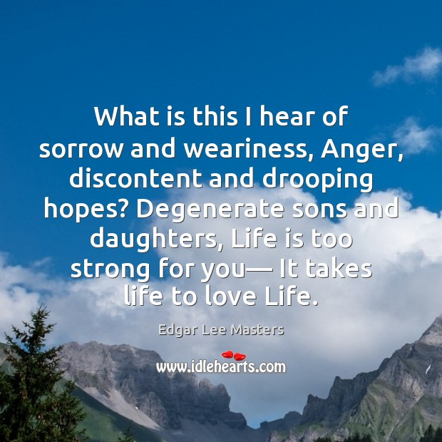 What is this I hear of sorrow and weariness, Anger, discontent and Edgar Lee Masters Picture Quote